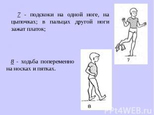 7 - подскоки на одной ноге, на цыпочках; в пальцах другой ноги зажат платок; 8 -