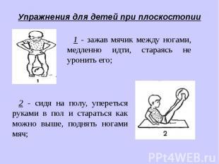 Упражнения для детей при плоскостопии1 - зажав мячик между ногами, медленно идти