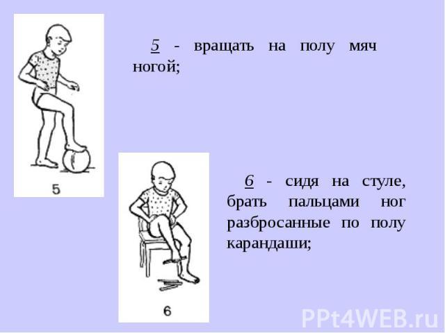 5 - вращать на полу мяч ногой;6 - сидя на стуле, брать пальцами ног разбросанные по полу карандаши;