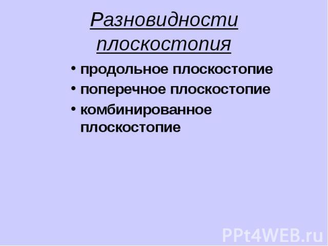 Разновидности плоскостопия продольное плоскостопие поперечное плоскостопие комбинированное плоскостопие