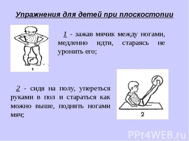 Упражнения для детей при плоскостопии1 - зажав мячик между ногами, медленно идти, стараясь не уронить его;2 - сидя на полу, упереться руками в пол и стараться как можно выше, поднять ногами мяч;