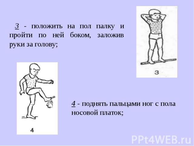 3 - положить на пол палку и пройти по ней боком, заложив руки зa голову;4 - поднять пальцами ног с пола носовой платок;