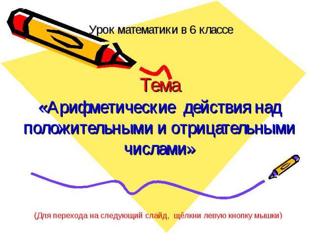 Урок математики в 6 классеТема«Арифметические действия над положительными и отрицательными числами»Для перехода на следующий слайд, щёлкни левую кнопку мышки)