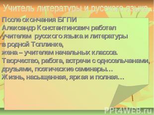После окончания БГПИ Александр Константинович работал учителем русского языка и