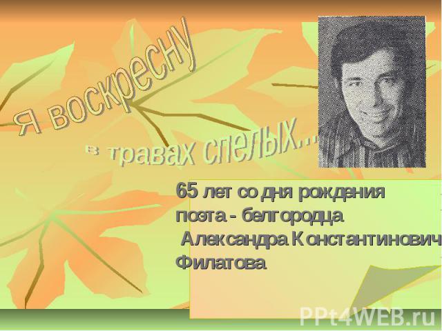 65 лет со дня рождения поэта - белгородца Александра Константиновича Филатова