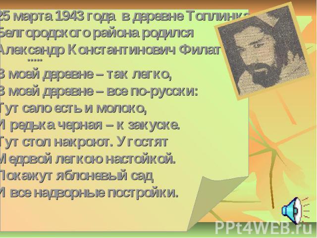 25 марта 1943 года в деревне Топлинка Белгородского района родился Александр Константинович Филатов ***** ***** В моей деревне – так легко, В моей деревне – все по-русски: Тут сало есть и молоко, И редька черная – к закуске. Тут стол накроют. Угостя…