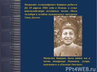 Вениамин Александрович Каверин родился (6) 19 апреля 1902 года в Пскове, в семье