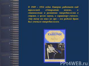 В 1949 – 1956 годах Каверин работает над трилогией «Открытая книга», о становлен