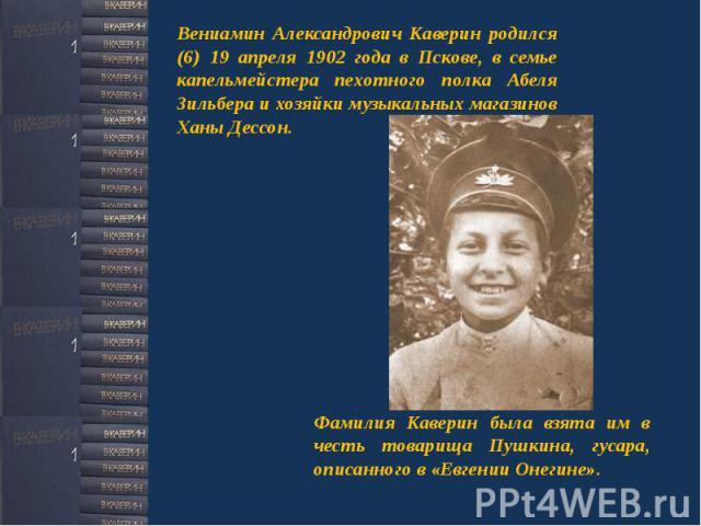 Вениамин Александрович Каверин родился (6) 19 апреля 1902 года в Пскове, в семье капельмейстера пехотного полка Абеля Зильбера и хозяйки музыкальных магазинов Ханы Дессон. Фамилия Каверин была взята им в честь товарища Пушкина, гусара, описанного в …