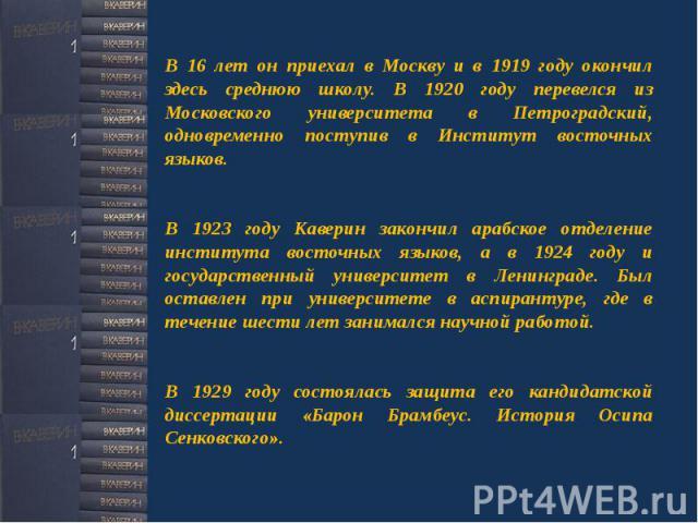 В 16 лет он приехал в Москву и в 1919 году окончил здесь среднюю школу. В 1920 году перевелся из Московского университета в Петроградский, одновременно поступив в Институт восточных языков. В 1923 году Каверин закончил арабское отделение института в…