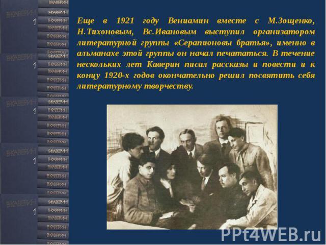 Еще в 1921 году Вениамин вместе с М.Зощенко, Н.Тихоновым, Вс.Ивановым выступил организатором литературной группы «Серапионовы братья», именно в альманахе этой группы он начал печататься. В течение нескольких лет Каверин писал рассказы и повести и к …