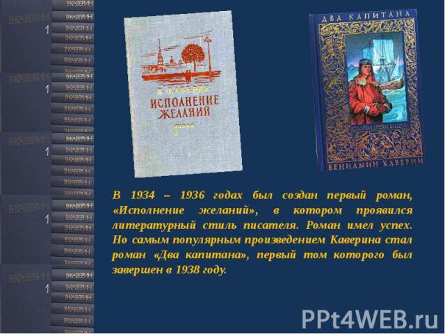 В 1934 – 1936 годах был создан первый роман, «Исполнение желаний», в котором проявился литературный стиль писателя. Роман имел успех. Но самым популярным произведением Каверина стал роман «Два капитана», первый том которого был завершен в 1938 году.
