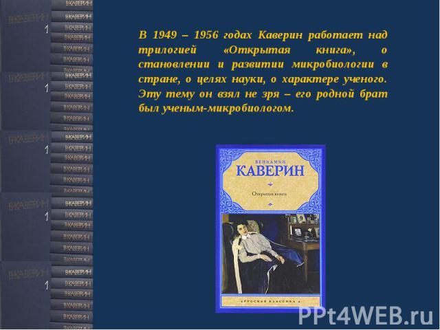 В 1949 – 1956 годах Каверин работает над трилогией «Открытая книга», о становлении и развитии микробиологии в стране, о целях науки, о характере ученого. Эту тему он взял не зря – его родной брат был ученым-микробиологом.