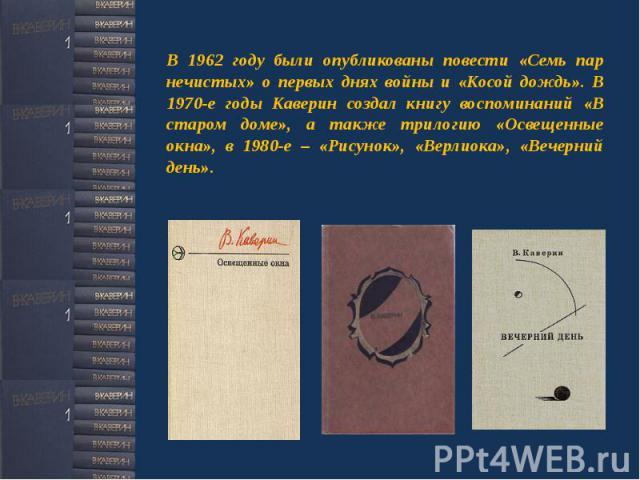 В 1962 году были опубликованы повести «Семь пар нечистых» о первых днях войны и «Косой дождь». В 1970-е годы Каверин создал книгу воспоминаний «В старом доме», а также трилогию «Освещенные окна», в 1980-е – «Рисунок», «Верлиока», «Вечерний день».