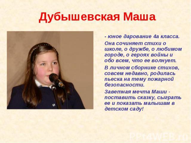 Дубышевская Маша - юное дарование 4а класса. Она сочиняет стихи о школе, о дружбе, о любимом городе, о героях войны и обо всем, что ее волнует. В личном сборнике стихов, совсем недавно, родилась пьеска на тему пожарной безопасности. Заветная мечта М…