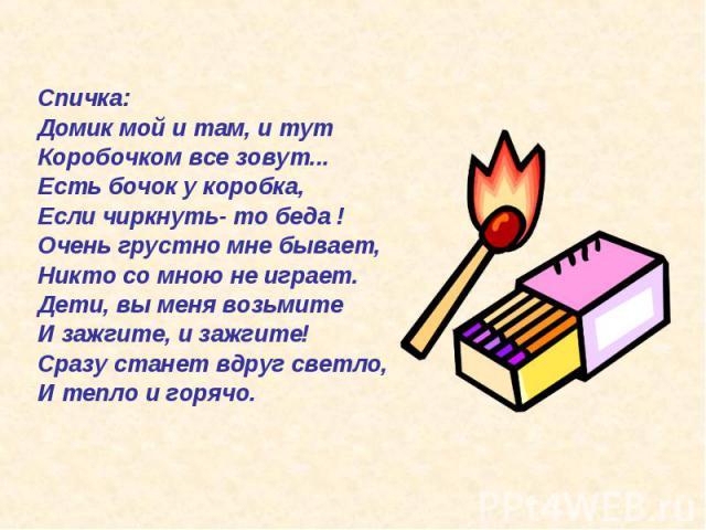 Спичка: Домик мой и там, и тут Коробочком все зовут... Есть бочок у коробка, Если чиркнуть- то беда ! Очень грустно мне бывает, Никто со мною не играет. Дети, вы меня возьмите И зажгите, и зажгите! Сразу станет вдруг светло, И тепло и горячо.