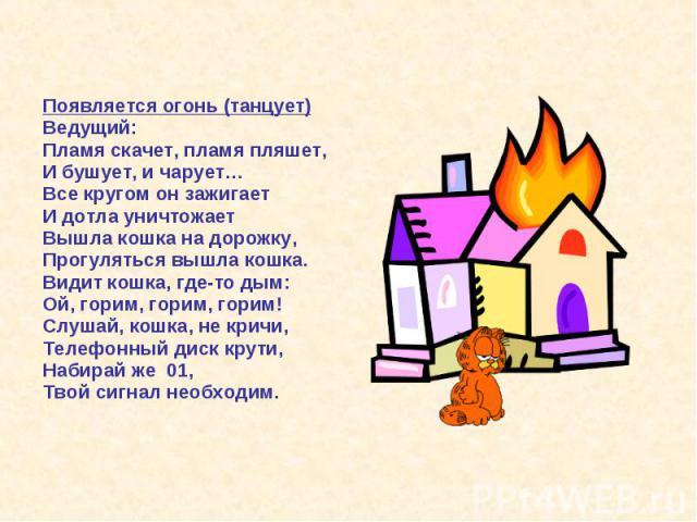 Появляется огонь (танцует) Ведущий: Пламя скачет, пламя пляшет, И бушует, и чарует… Все кругом он зажигает И дотла уничтожает Вышла кошка на дорожку, Прогуляться вышла кошка. Видит кошка, где-то дым: Ой, горим, горим, горим! Слушай, кошка, не кричи,…