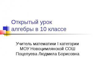 Открытый урок алгебры в 10 классе Учитель математики I категории МОУ Новоцимлянс