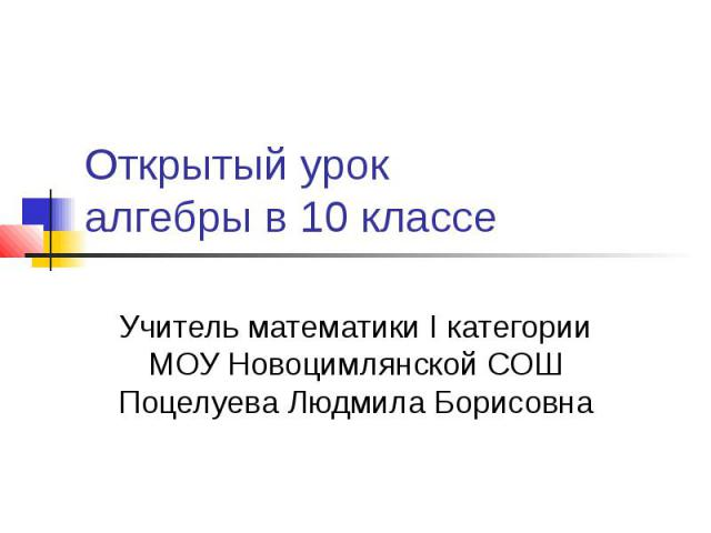 Открытый урок алгебры в 10 классе Учитель математики I категории МОУ Новоцимлянской СОШ Поцелуева Людмила Борисовна