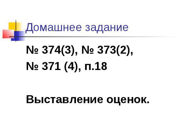 Домашнее задание 374(3), 373(2), 371 (4), п.18 Выставление оценок.