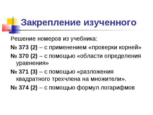 Закрепление изученного Решение номеров из учебника: 373 (2) – с применением «проверки корней» 370 (2) – с помощью «области определения уравнения» 371 (3) – с помощью «разложения квадратного трехчлена на множители». 374 (2) – с помощью формул логарифмов