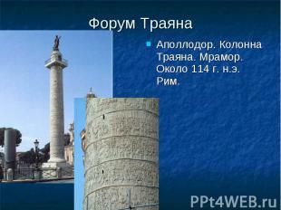 Форум Траяна Аполлодор. Колонна Траяна. Мрамор. Около 114 г. н.э. Рим. Аполлодор