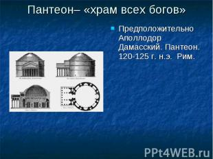 Пантеон– «храм всех богов» Предположительно Аполлодор Дамасский. Пантеон. 120-12