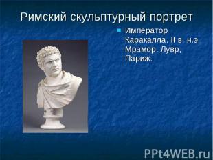 Римский скульптурный портрет Император Каракалла. II в. н.э. Мрамор. Лувр, Париж