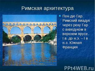 Римская архитектура Пон дю Гар. Римский виадук через реку Гар с акведуком в верх