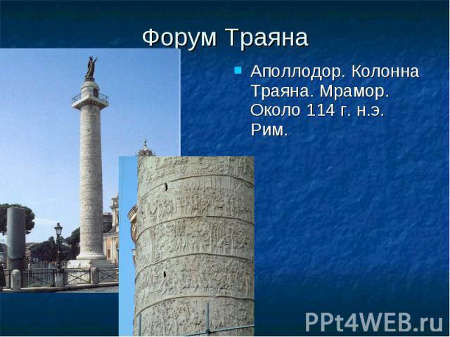 Форум Траяна Аполлодор. Колонна Траяна. Мрамор. Около 114 г. н.э. Рим. Аполлодор. Колонна Траяна. Мрамор. Около 114 г. н.э. Рим.