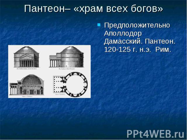 Пантеон– «храм всех богов» Предположительно Аполлодор Дамасский. Пантеон. 120-125 г. н.э. Рим. Предположительно Аполлодор Дамасский. Пантеон. 120-125 г. н.э. Рим.