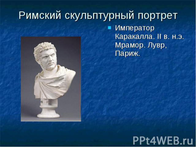 Римский скульптурный портрет Император Каракалла. II в. н.э. Мрамор. Лувр, Париж. Император Каракалла. II в. н.э. Мрамор. Лувр, Париж.