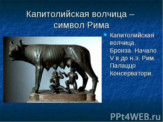 Капитолийская волчица – символ Рима Капитолийская волчица. Бронза. Начало V в до н.э. Рим. Палаццо Консерватори. Капитолийская волчица. Бронза. Начало V в до н.э. Рим. Палаццо Консерватори.