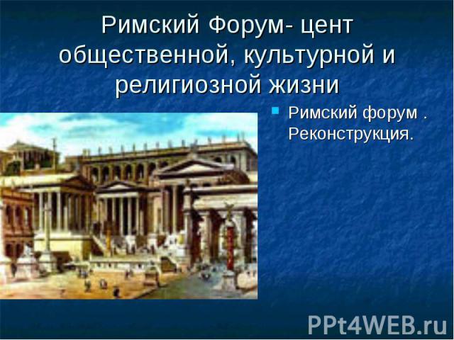 Римский Форум- цент общественной, культурной и религиозной жизни Римский форум. Реконструкция. Римский форум. Реконструкция.