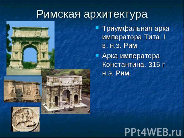 Римская архитектура Триумфальная арка императора Тита. I в. н.э. Рим Триумфальная арка императора Тита. I в. н.э. Рим Арка императора Константина. 315 г. н.э. Рим. Арка императора Константина. 315 г. н.э. Рим.