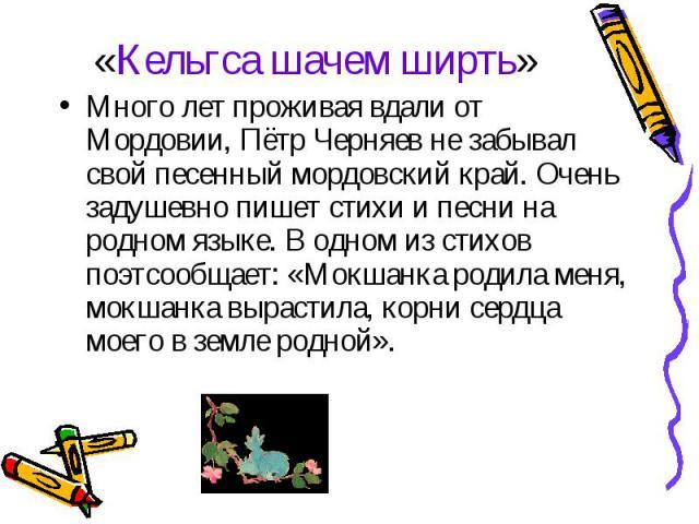 «Кельгса шачем ширть» Много лет проживая вдали от Мордовии, Пётр Черняев не забывал свой песенный мордовский край. Очень задушевно пишет стихи и песни на родном языке. В одном из стихов поэтсообщает: «Мокшанка родила меня, мокшанка вырастила, корни …