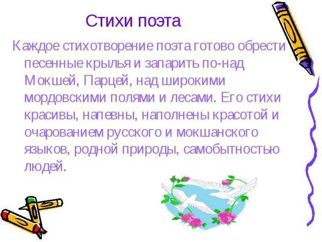 Стихи поэта Каждое стихотворение поэта готово обрести песенные крылья и запарить по-над Мокшей, Парцей, над широкими мордовскими полями и лесами. Его стихи красивы, напевны, наполнены красотой и очарованием русского и мокшанского языков, родной прир…