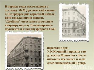 В первые годы после выхода в отставку Ф.М.Достоевский сменил в Петербурге ряд ад