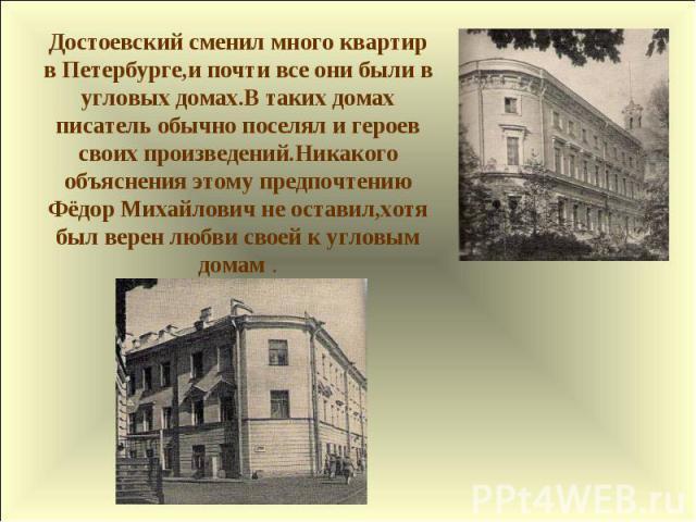 Достоевский сменил много квартир в Петербурге,и почти все они были в угловых домах.В таких домах писатель обычно поселял и героев своих произведений.Никакого объяснения этому предпочтению Фёдор Михайлович не оставил,хотя был верен любви своей к угло…