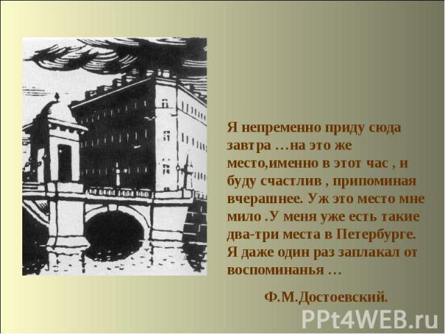 Я непременно приду сюда завтра …на это же место,именно в этот час, и буду счастлив, припоминая вчерашнее. Уж это место мне мило.У меня уже есть такие два-три места в Петербурге. Я даже один раз заплакал от воспоминанья … Ф.М.Достоевский.