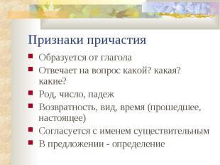 Признаки причастия Образуется от глагола Отвечает на вопрос какой? какая? какие?