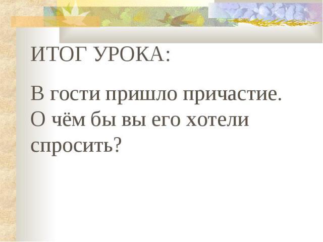 ИТОГ УРОКА: В гости пришло причастие. О чём бы вы его хотели спросить?
