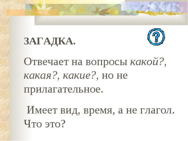 ЗАГАДКА. Отвечает на вопросы какой?, какая?, какие?, но не прилагательное. Имеет вид, время, а не глагол. Что это?