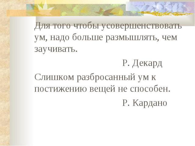 Для того чтобы усовершенствовать ум, надо больше размышлять, чем заучивать. Р. Декард Слишком разбросанный ум к постижению вещей не способен. Р. Кардано