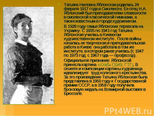 Татьяна Ниловна Яблонская родилась 24 февраля 1917 года в Смоленске. Ее отец Н.А. Яблонский был преподавателем словесности в смоленской классической гимназии, а также известным в городе художником. Татьяна Ниловна Яблонская родилась 24 февраля 1917 …