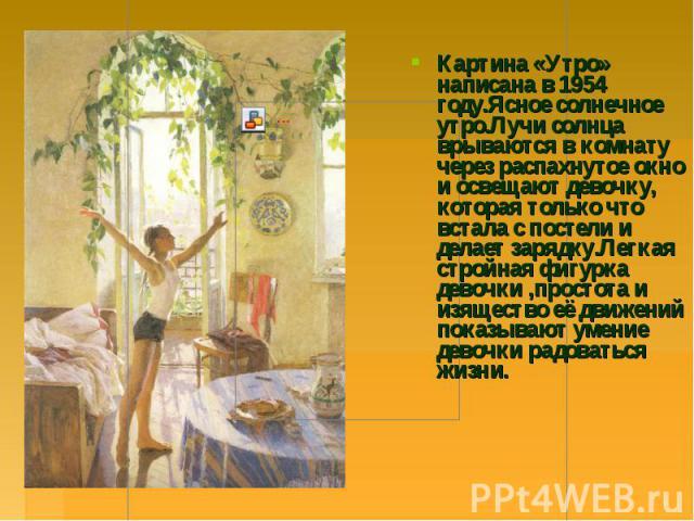 Картина «Утро» написана в 1954 году.Ясное солнечное утро.Лучи солнца врываются в комнату через распахнутое окно и освещают девочку, которая только что встала с постели и делает зарядку.Легкая стройная фигурка девочки,простота и изящество её движений…