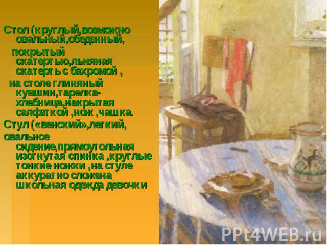 Стол (круглый,возможно овальный,обеденный, покрытый скатертью,льняная скатерть с бахромой , на столе глиняный кувшин,тарелка-хлебница,накрытая салфеткой ,нож ,чашка.Стул («венский»,легкий,овальное сидение,прямоугольная изогнутая спинка ,круглые тонк…