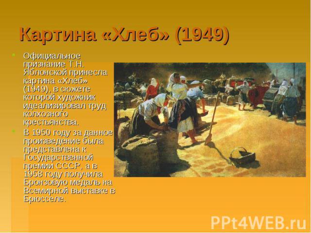 Картина «Хлеб» (1949) Официальное признание Т.Н. Яблонской принесла картина «Хлеб» (1949), в сюжете которой художник идеализировал труд колхозного крестьянства. Официальное признание Т.Н. Яблонской принесла картина «Хлеб» (1949), в сюжете которой ху…
