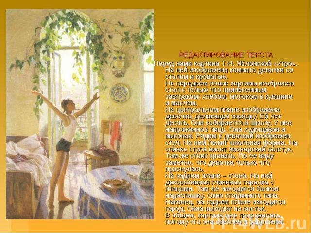 РЕДАКТИРОВАНИЕ ТЕКСТАПеред нами картина Т.Н.Яблонской «Утро». На ней изображена комната девочки со столом и кроватью.На переднем плане картины изображен стол с только что принесенным завтраком: хлебом, молоком в кувшине и маслом. На центрально…