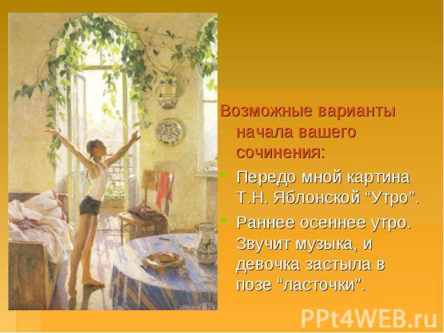 """Возможные варианты начала вашего сочинения:Передо мной картина Т.Н. Яблонской """"Утро"""". Раннее осеннее утро. Звучит музыка, и девочка застыла в позе """"ласточки""""."""